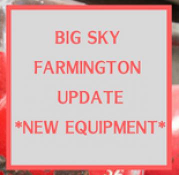 Big Sky Farmington Update – New Equipment
