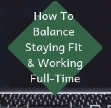How To Balance Staying Fit and Working Full-Time