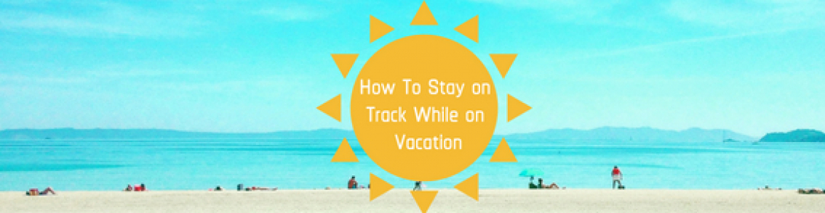 How to Stay on Track While on Vacation