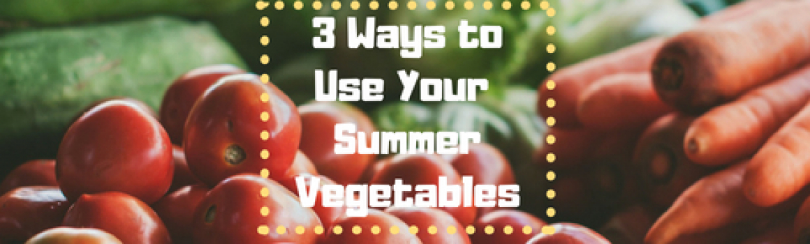 3 Ways to Use Your Summer Vegetables
